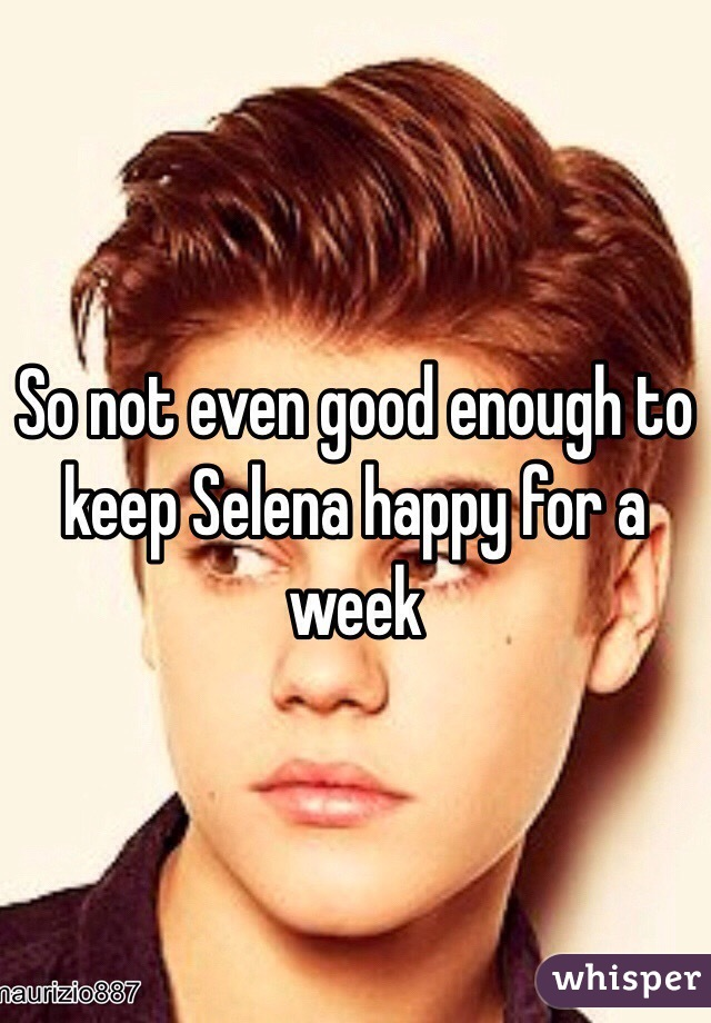 So not even good enough to keep Selena happy for a week
