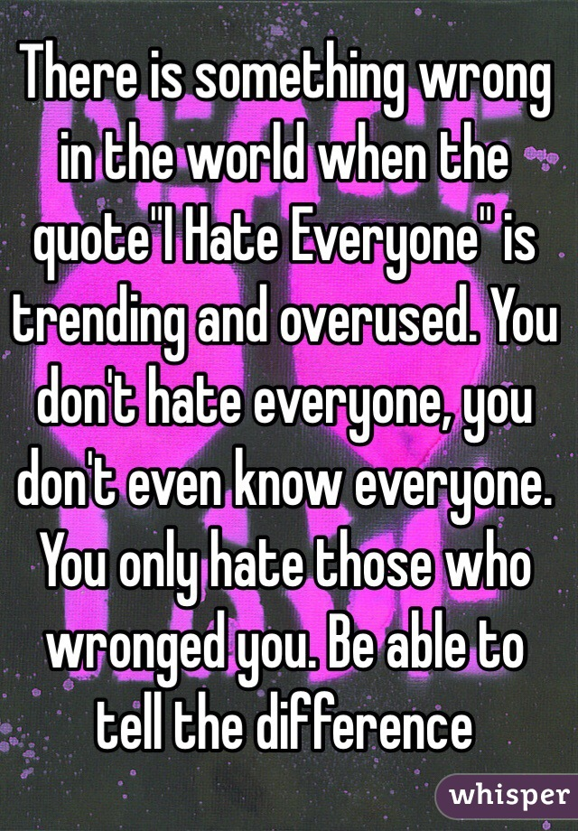 """There is something wrong in the world when the quote""""I Hate Everyone"""" is trending and overused. You don't hate everyone, you don't even know everyone. You only hate those who wronged you. Be able to tell the difference"""