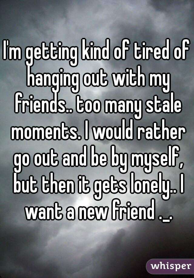 I'm getting kind of tired of hanging out with my friends.. too many stale moments. I would rather go out and be by myself, but then it gets lonely.. I want a new friend ._.