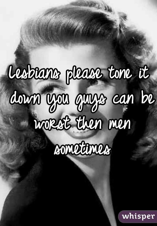 Lesbians please tone it down you guys can be worst then men sometimes