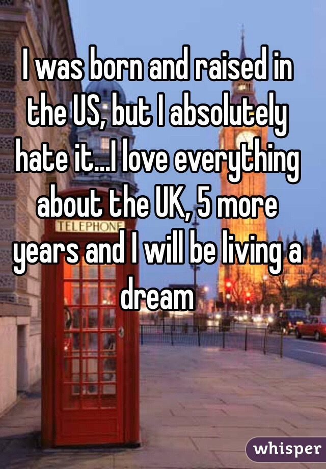 I was born and raised in the US, but I absolutely hate it...I love everything about the UK, 5 more years and I will be living a dream