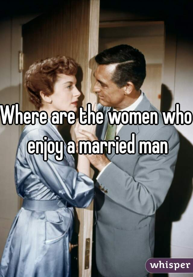 Where are the women who enjoy a married man