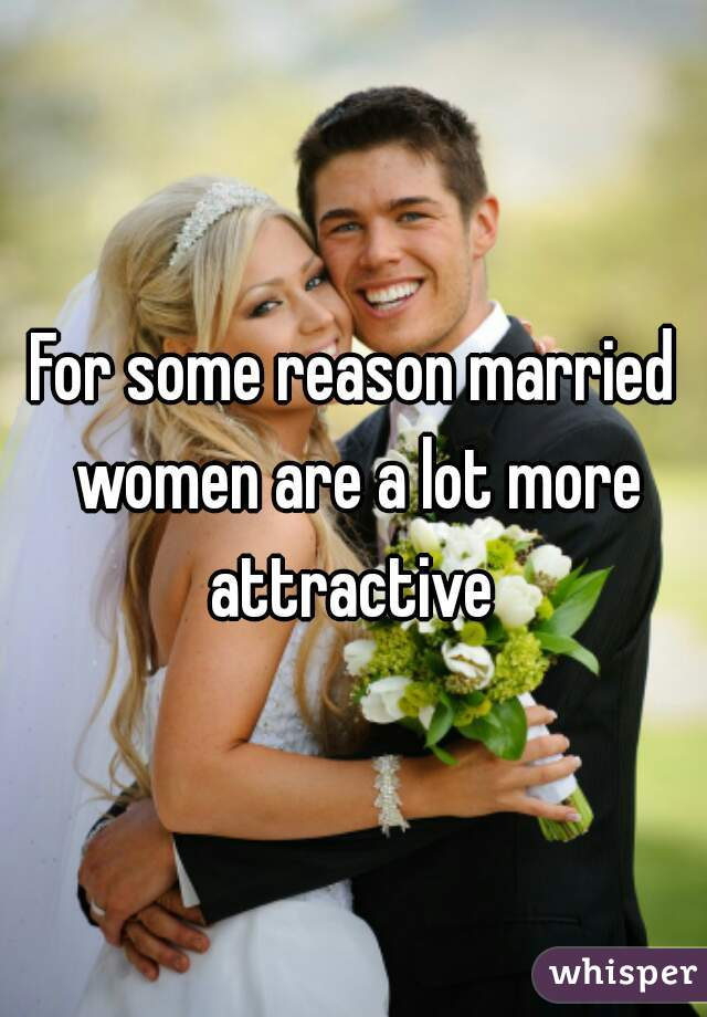 For some reason married women are a lot more attractive