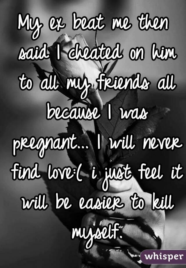 My ex beat me then said I cheated on him to all my friends all because I was pregnant... I will never find love:( i just feel it will be easier to kill myself.