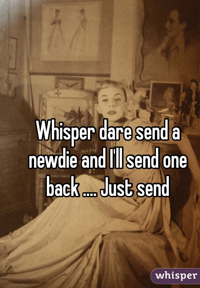 Whisper dare send a newdie and I'll send one back .... Just send