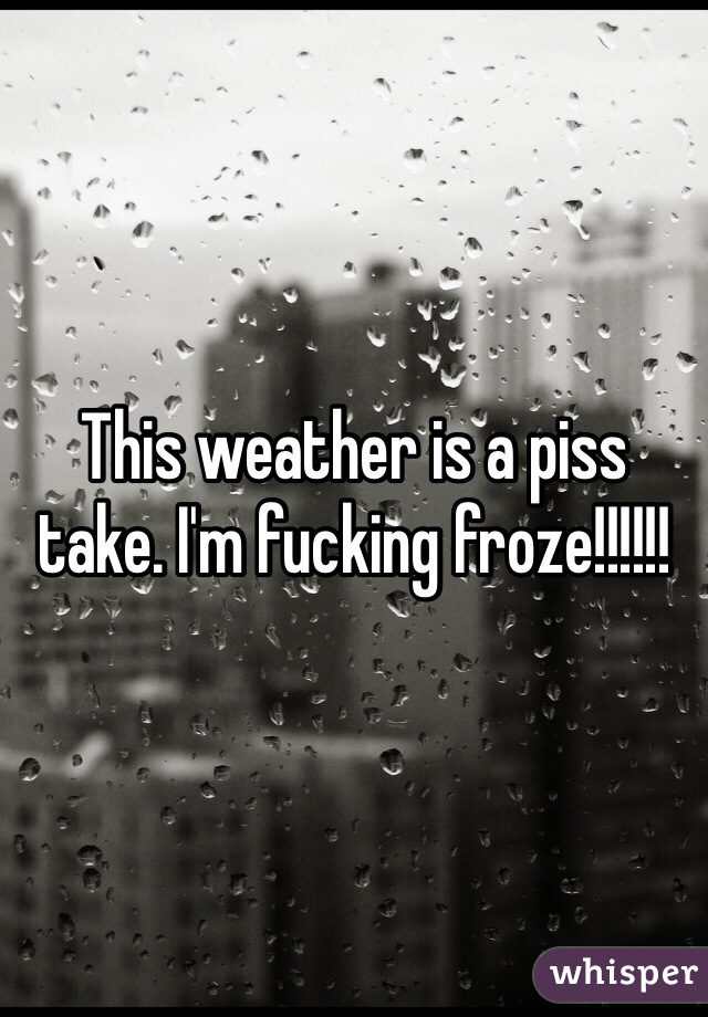 This weather is a piss take. I'm fucking froze!!!!!!
