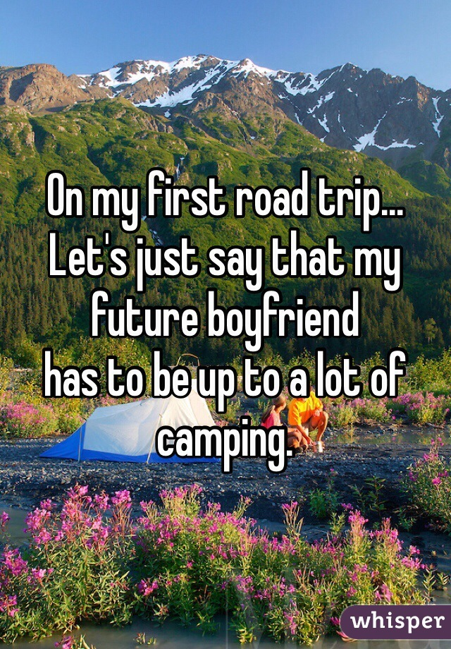 On my first road trip... Let's just say that my future boyfriend  has to be up to a lot of camping.