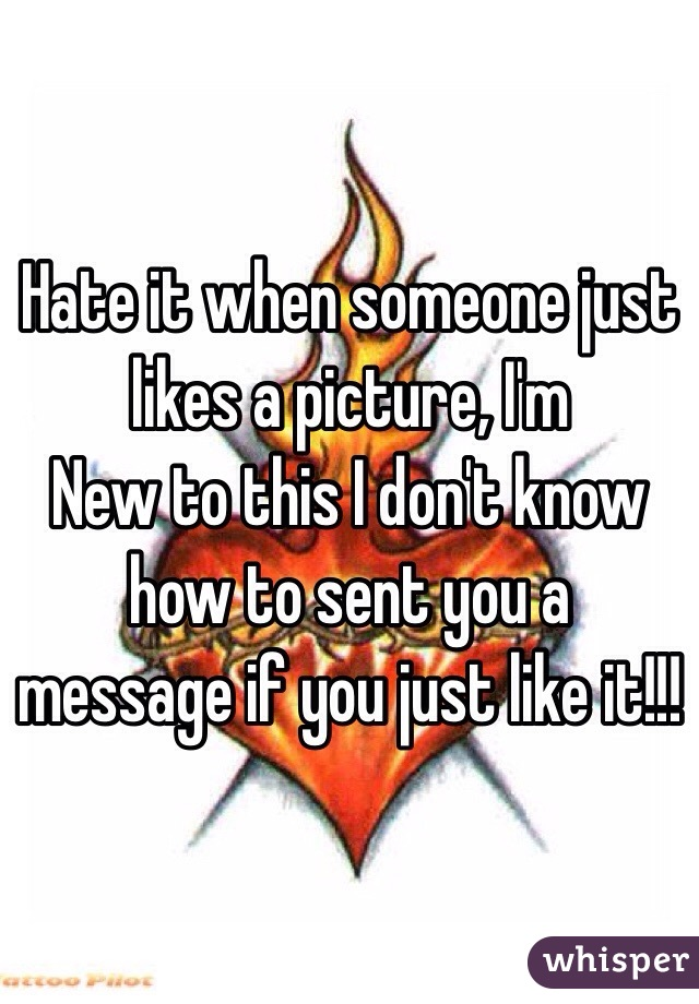 Hate it when someone just likes a picture, I'm New to this I don't know how to sent you a message if you just like it!!!
