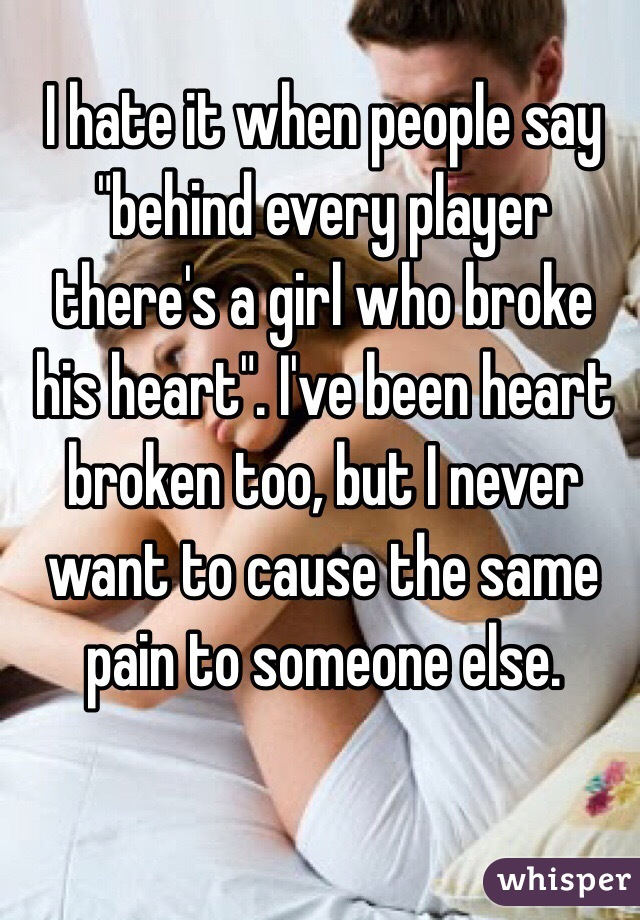 """I hate it when people say """"behind every player there's a girl who broke his heart"""". I've been heart broken too, but I never want to cause the same pain to someone else."""