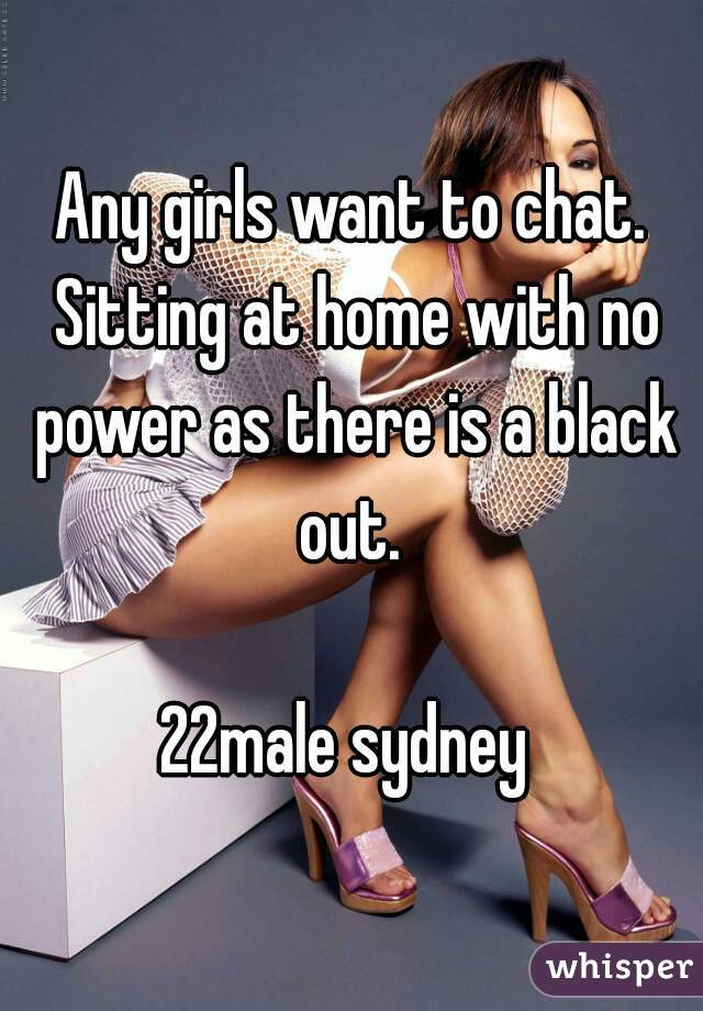 Any girls want to chat. Sitting at home with no power as there is a black out.   22male sydney