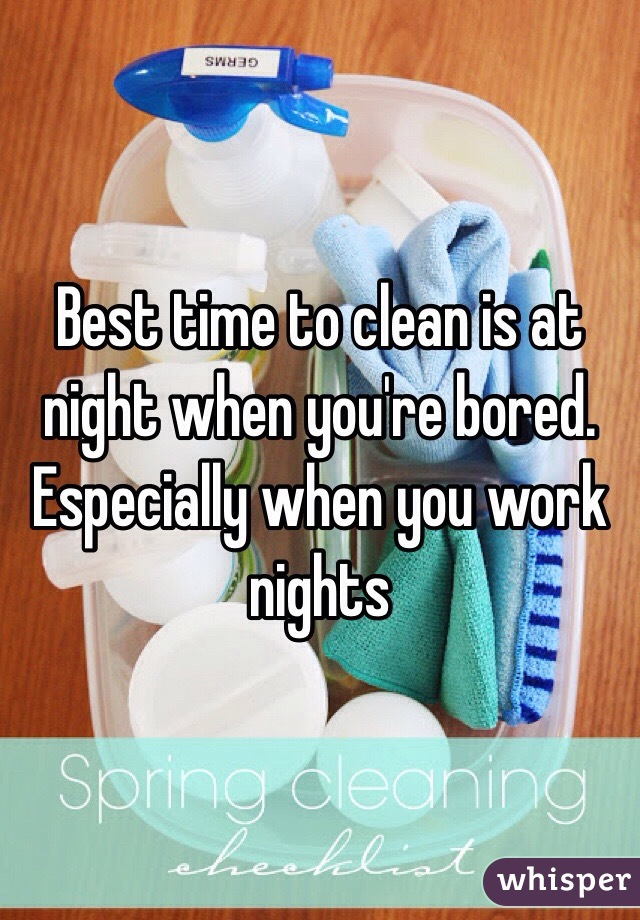 Best time to clean is at night when you're bored. Especially when you work nights