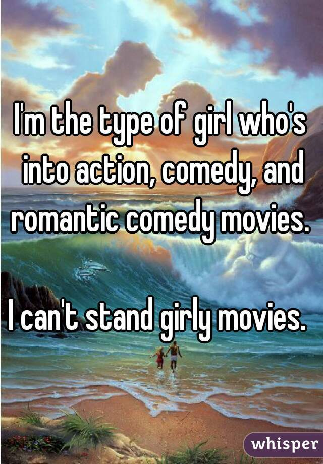 I'm the type of girl who's into action, comedy, and romantic comedy movies.   I can't stand girly movies.