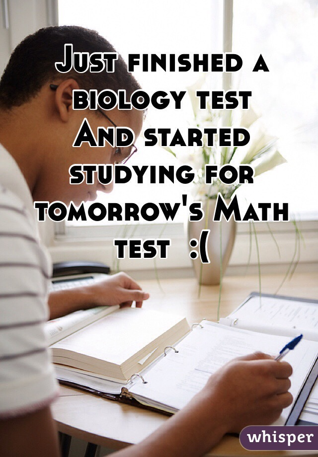 Just finished a biology test And started studying for tomorrow's Math test  :(