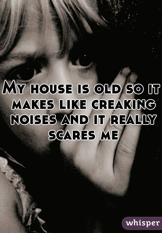 My house is old so it makes like creaking noises and it really scares me