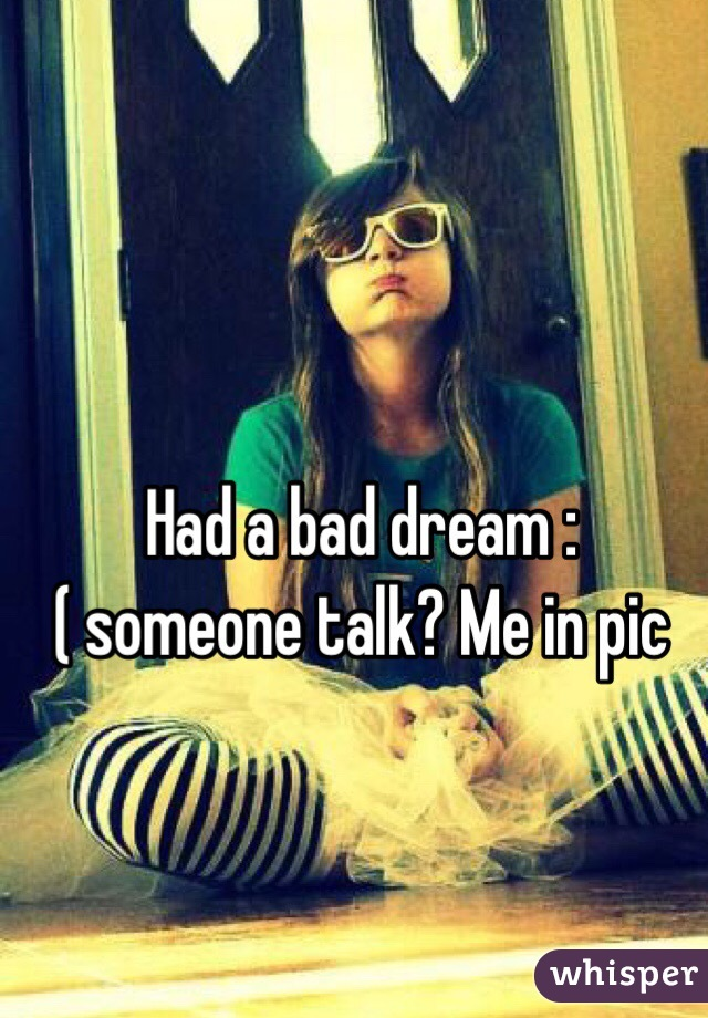 Had a bad dream :( someone talk? Me in pic
