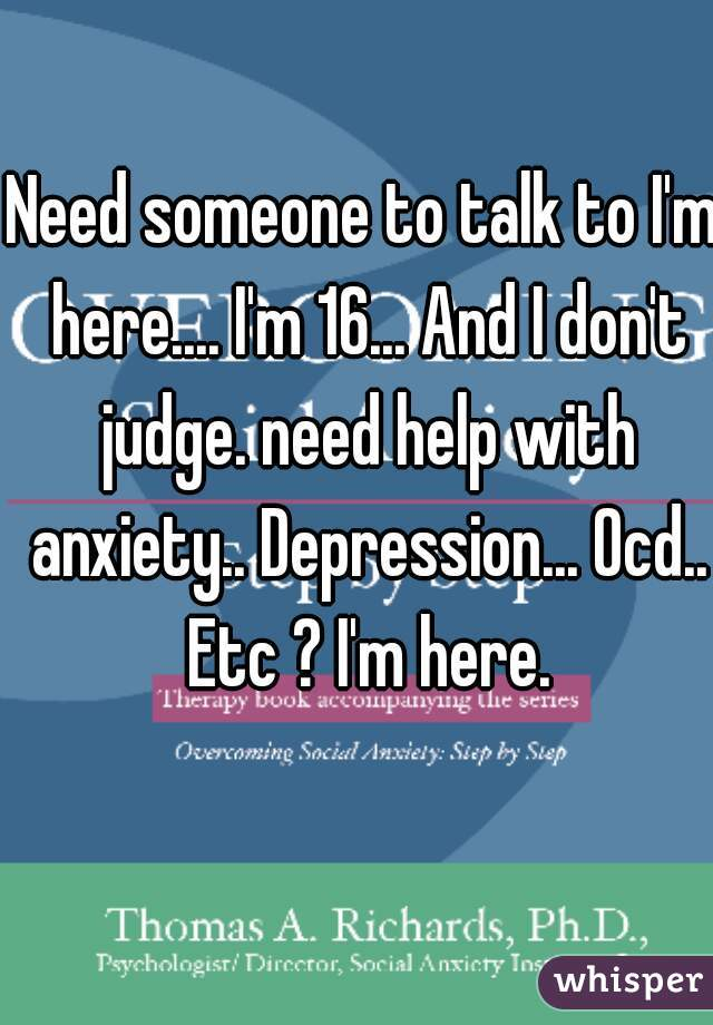 Need someone to talk to I'm here.... I'm 16... And I don't judge. need help with anxiety.. Depression... Ocd.. Etc ? I'm here.