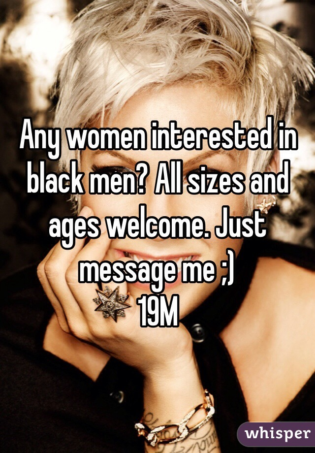 Any women interested in black men? All sizes and ages welcome. Just message me ;) 19M