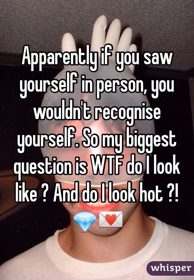 Apparently if you saw yourself in person, you wouldn't recognise yourself. So my biggest question is WTF do I look like ? And do I look hot ?! 💎💌