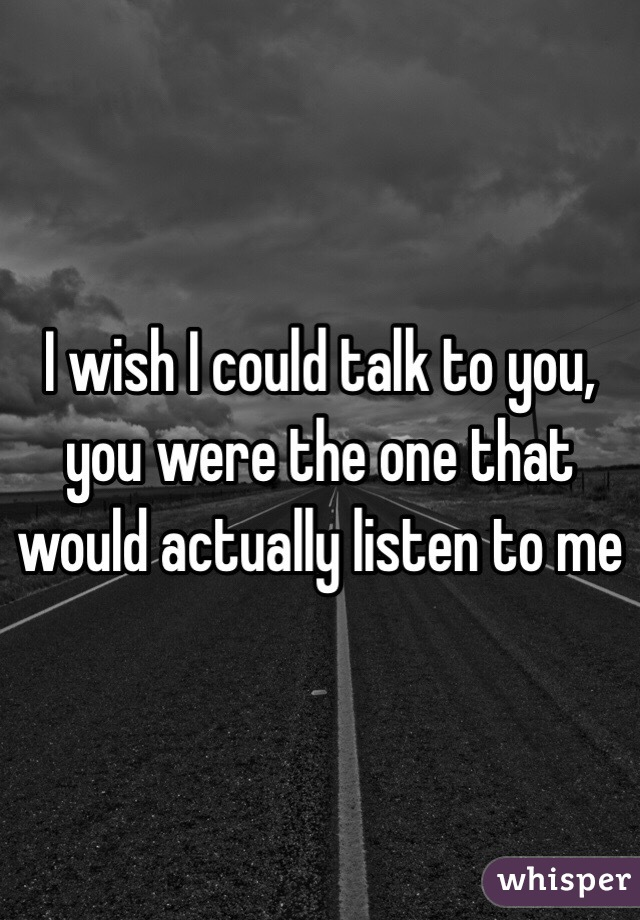 I wish I could talk to you, you were the one that would actually listen to me