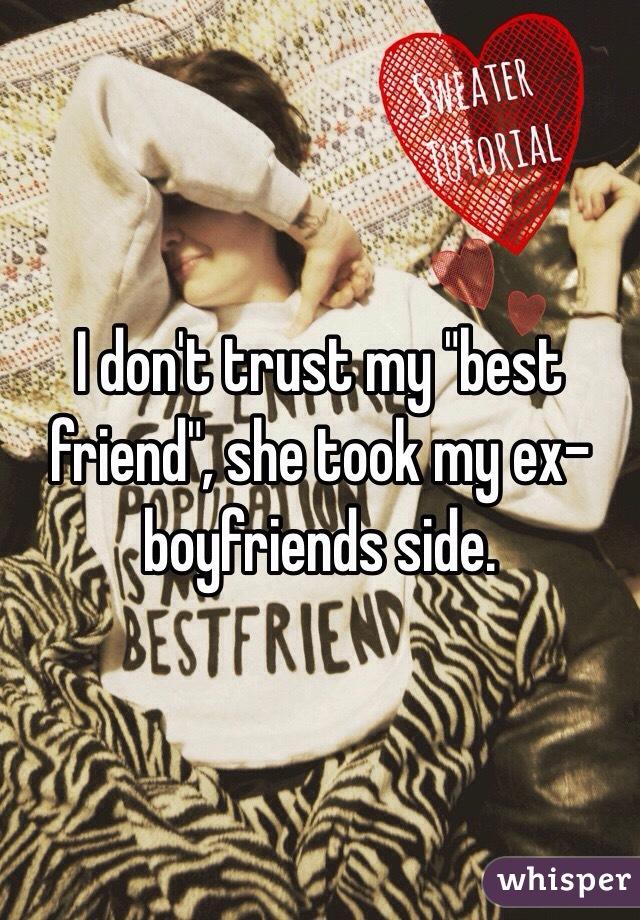 "I don't trust my ""best friend"", she took my ex-boyfriends side."