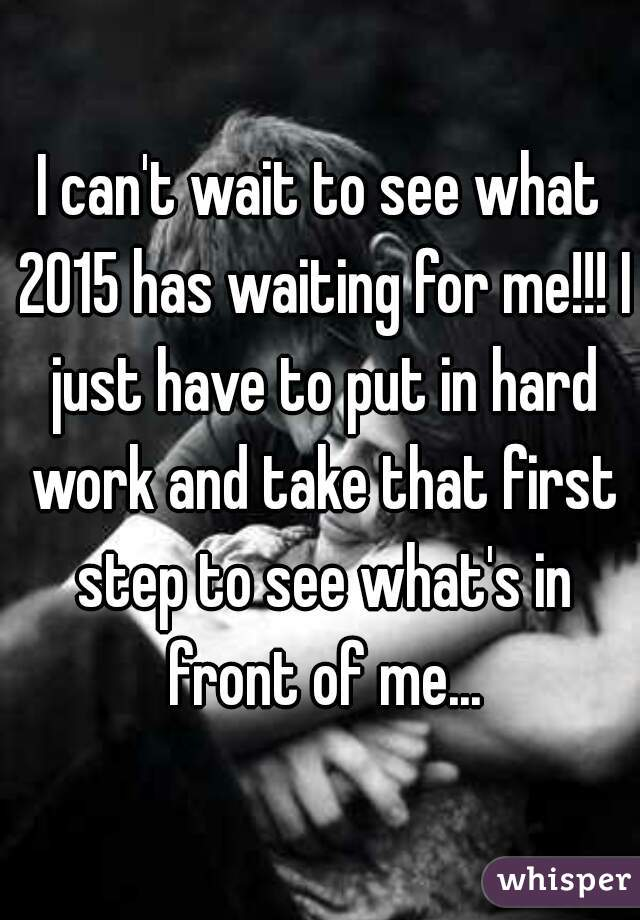 I can't wait to see what 2015 has waiting for me!!! I just have to put in hard work and take that first step to see what's in front of me...