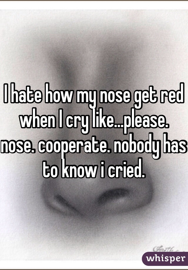 I hate how my nose get red when I cry like...please. nose. cooperate. nobody has to know i cried.