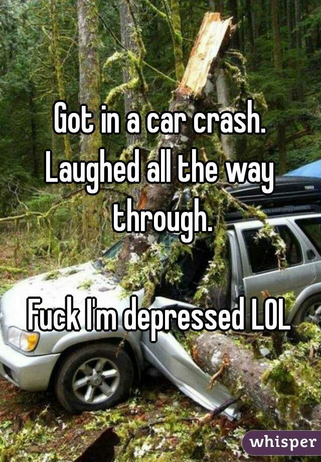 Got in a car crash. Laughed all the way through.  Fuck I'm depressed LOL