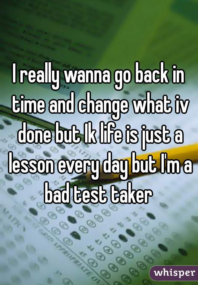 I really wanna go back in time and change what iv done but Ik life is just a lesson every day but I'm a bad test taker