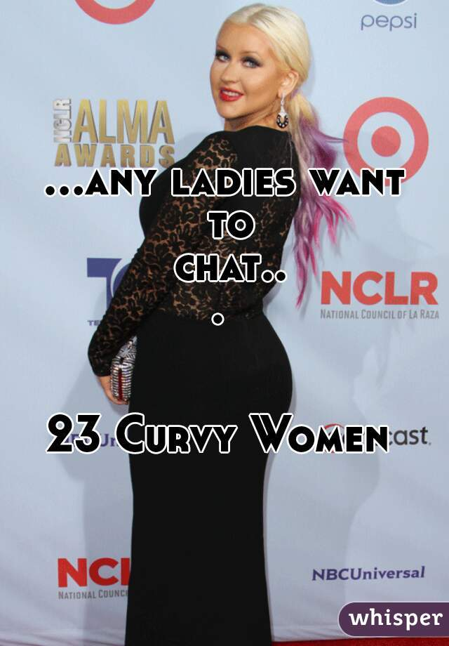 ...any ladies want to chat...    23 Curvy Women
