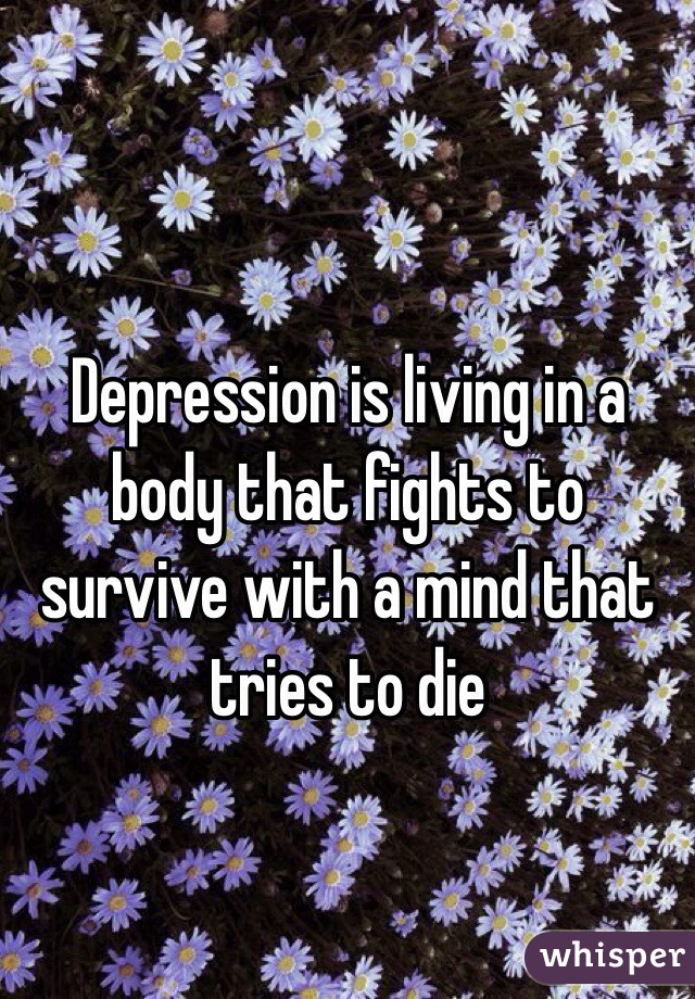 Depression is living in a body that fights to survive with a mind that tries to die
