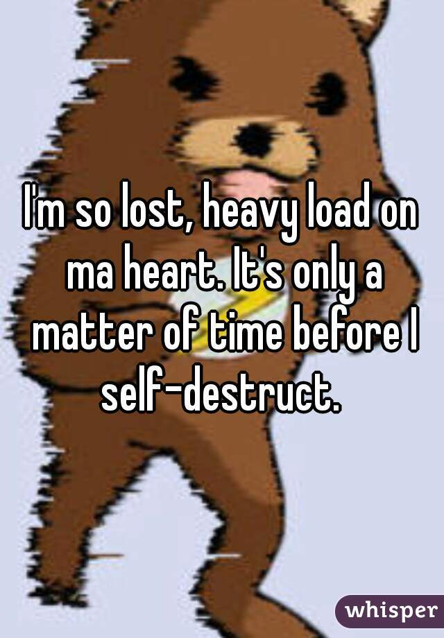 I'm so lost, heavy load on ma heart. It's only a matter of time before I self-destruct.
