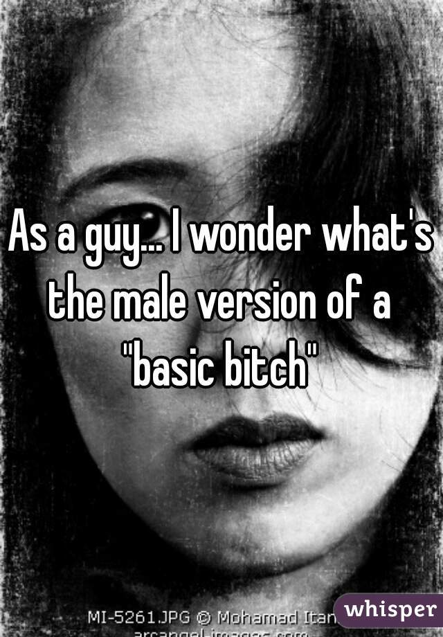 "As a guy... I wonder what's the male version of a  ""basic bitch"""