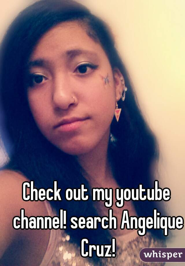 Check out my youtube channel! search Angelique Cruz!