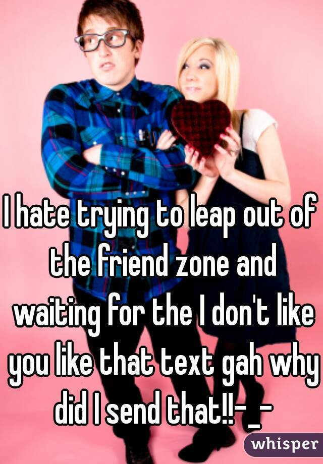 I hate trying to leap out of the friend zone and waiting for the I don't like you like that text gah why did I send that!!-_-