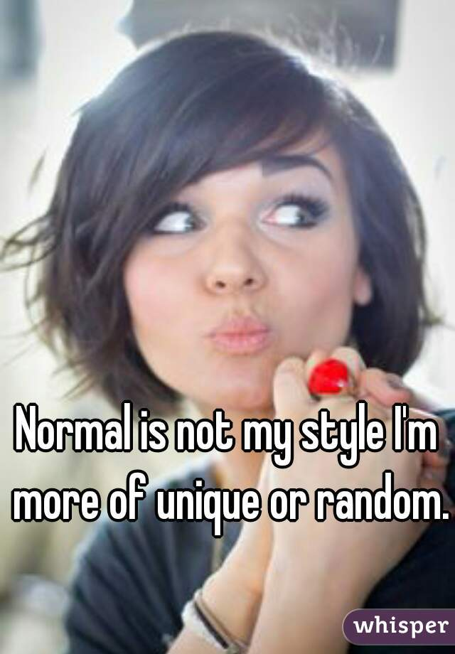 Normal is not my style I'm more of unique or random.
