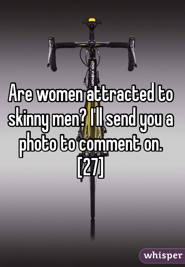 Are women attracted to skinny men? I'll send you a photo to comment on.  [27]
