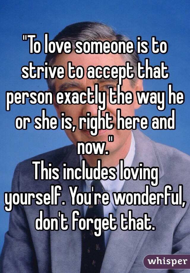 """""""To love someone is to strive to accept that person exactly the way he or she is, right here and now.""""  This includes loving yourself. You're wonderful, don't forget that."""