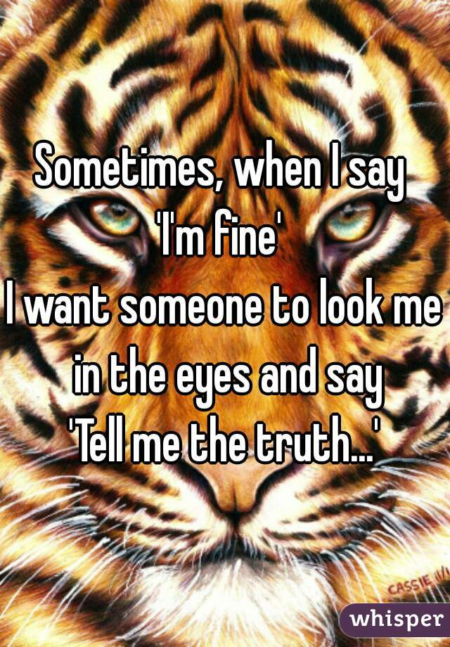 Sometimes, when I say  'I'm fine'  I want someone to look me in the eyes and say 'Tell me the truth...'