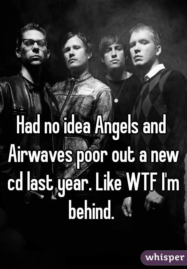 Had no idea Angels and Airwaves poor out a new cd last year. Like WTF I'm behind.