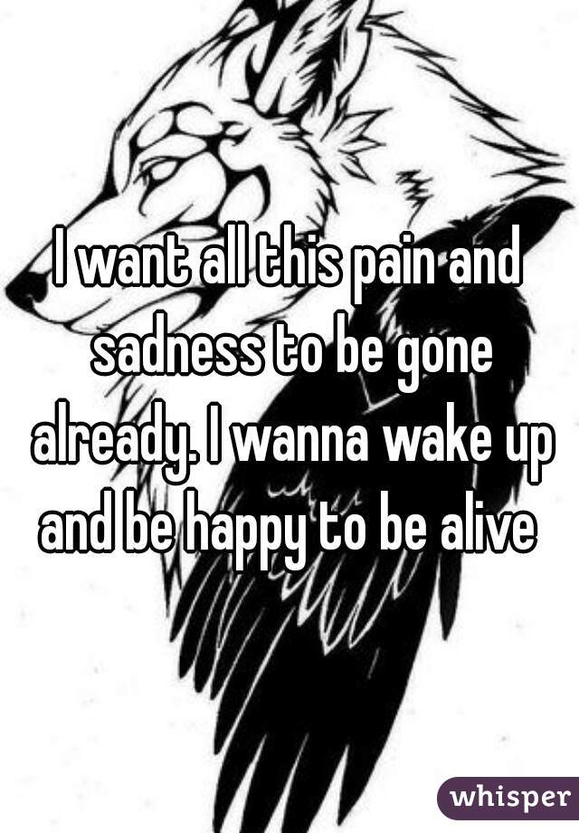 I want all this pain and sadness to be gone already. I wanna wake up and be happy to be alive
