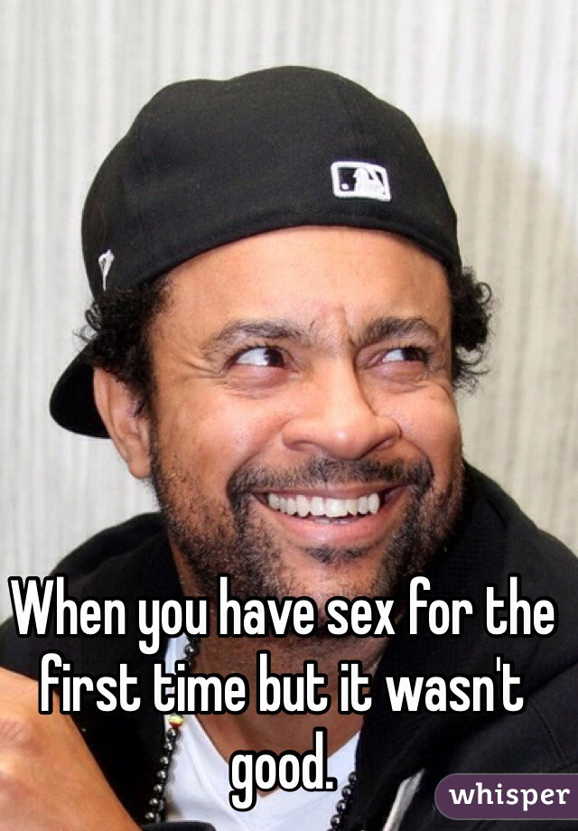 When you have sex for the first time but it wasn't good.