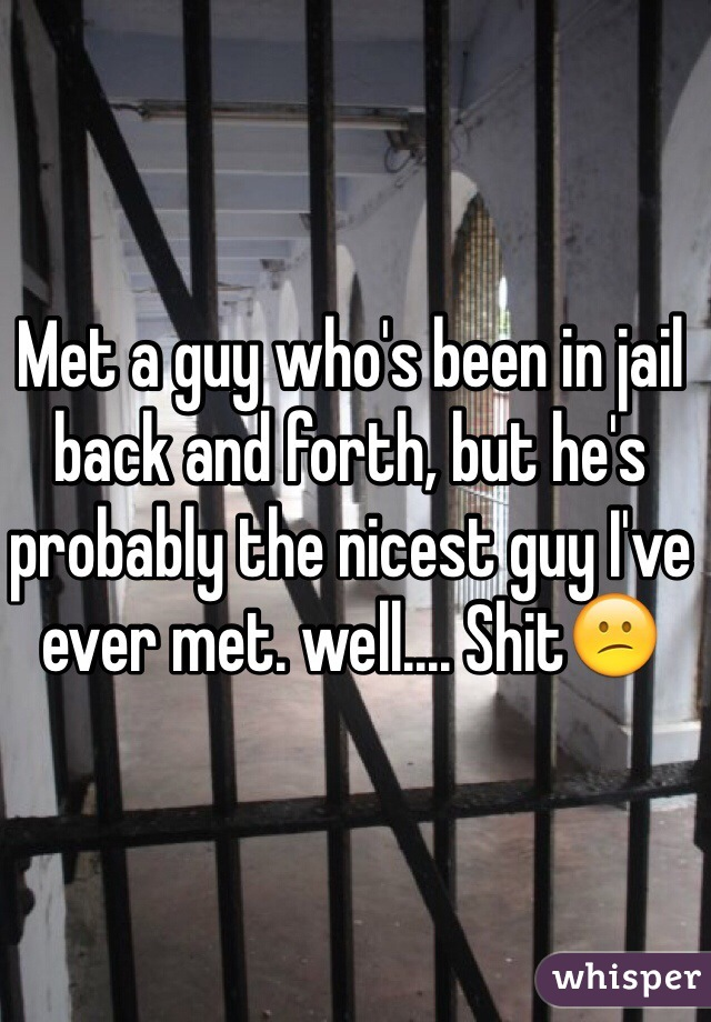 Met a guy who's been in jail back and forth, but he's probably the nicest guy I've ever met. well.... Shit😕