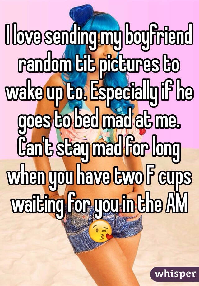 I love sending my boyfriend random tit pictures to wake up to. Especially if he goes to bed mad at me. Can't stay mad for long when you have two F cups waiting for you in the AM 😘