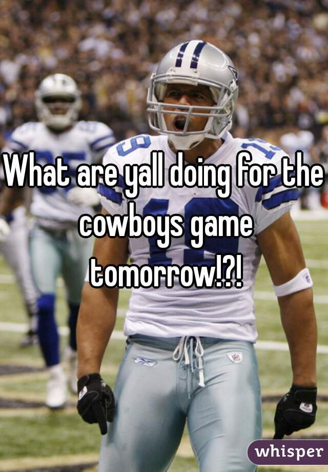 What are yall doing for the cowboys game tomorrow!?!