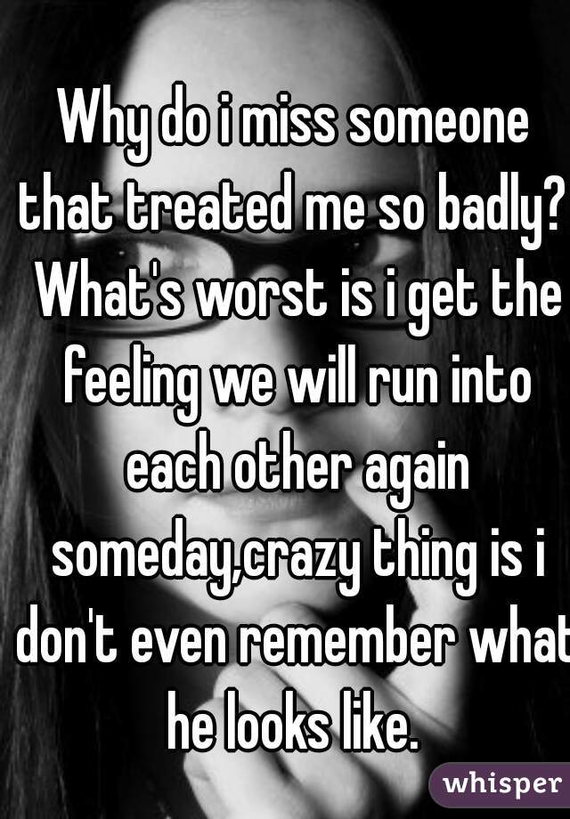 Why do i miss someone that treated me so badly?  What's worst is i get the feeling we will run into each other again someday,crazy thing is i don't even remember what he looks like.