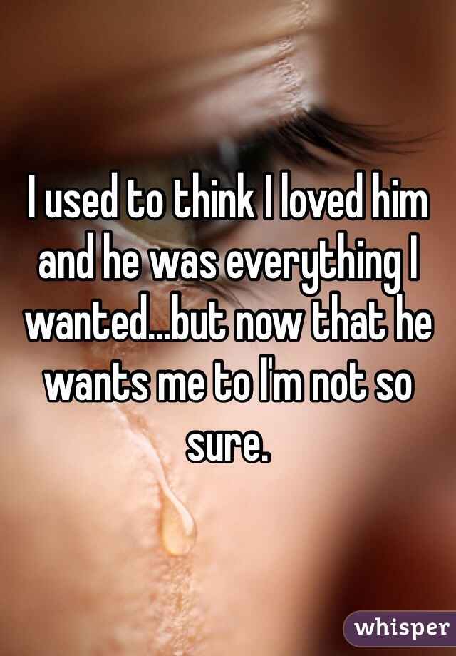I used to think I loved him and he was everything I wanted...but now that he wants me to I'm not so sure.