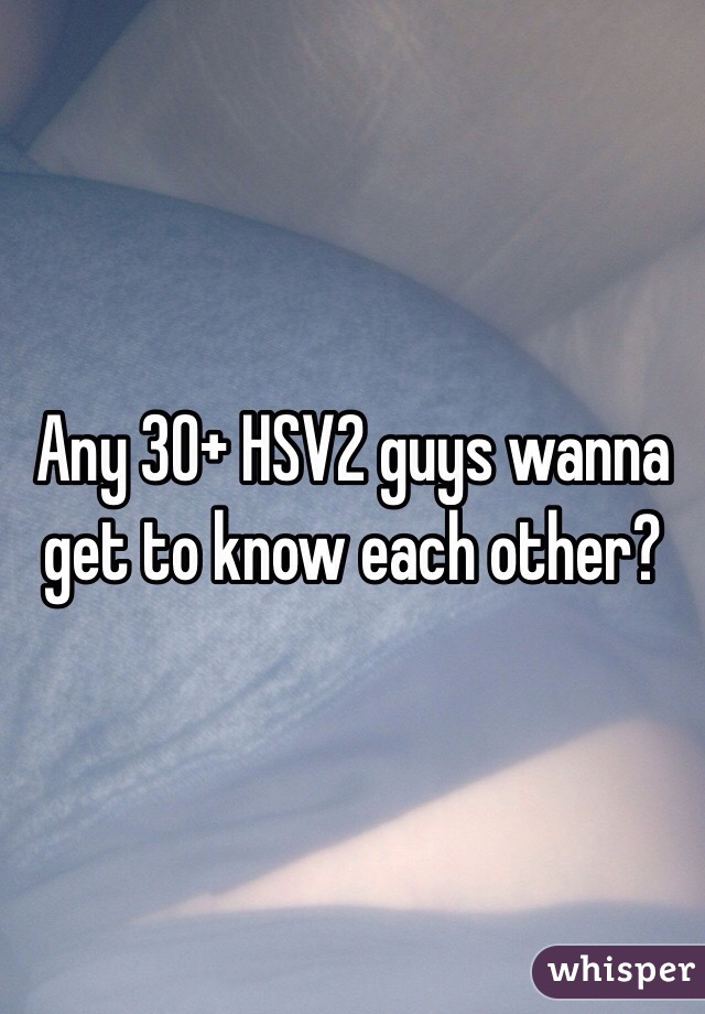 Any 30+ HSV2 guys wanna get to know each other?