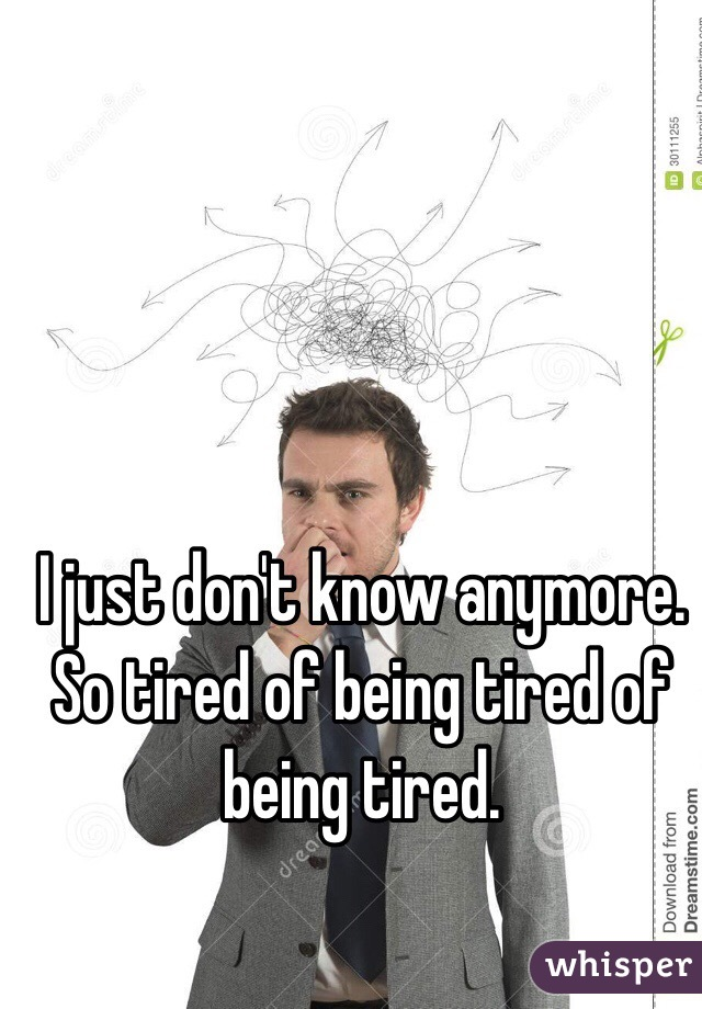 I just don't know anymore. So tired of being tired of being tired.