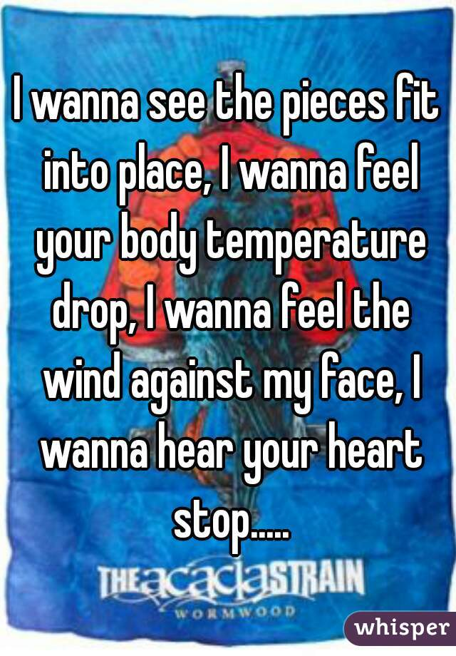 I wanna see the pieces fit into place, I wanna feel your body temperature drop, I wanna feel the wind against my face, I wanna hear your heart stop.....