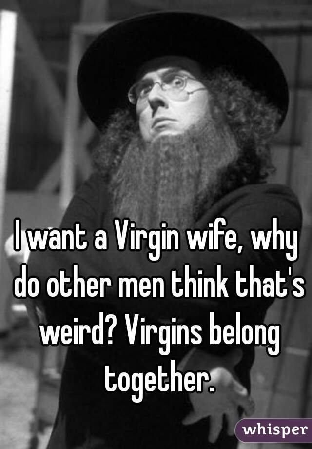I want a Virgin wife, why do other men think that's weird? Virgins belong together.